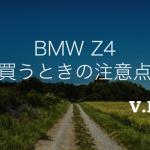 中古車に要注意!BMW Z4の中古車購入前におさえておきたい注意点
