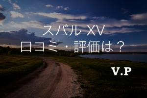 新型スバルXVの口コミ評価は?中古車を購入する前に知りたい注意点