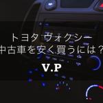 トヨタボクシー(ヴォクシー・VOXY)の中古車を安く買う際の注意点