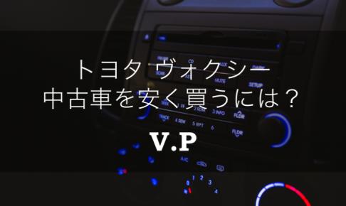 トヨタボクシー(ヴォクシー・VOXY)の中古車を安く買うためには?